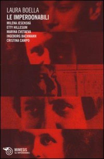 Le imperdonabili. Milena Jesenska, Etty Hillesum, Marina Cvetaeva, Ingeborg Bachmann, Cristina Campo - Laura Boella  