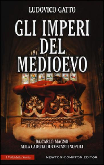 Gli imperi del Medioevo. Da Carlo Magno alla caduta di Costantinopoli - Ludovico Gatto |
