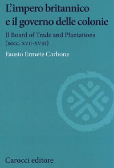 L'impero britannico e il governo delle colonie. Il Board of Trade and Plantations (secc. XVII-XVIII) - Fausto Ermete Carbone | Kritjur.org
