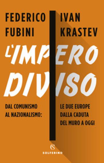 L'impero diviso. Dal comunismo al nazionalismo le due Europe dalla caduta del Muro a oggi - Federico Fubini   Ericsfund.org