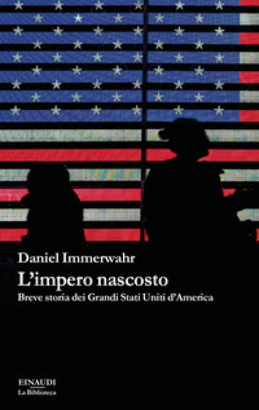 L'impero nascosto. Breve storia dei grandi Stati Uniti d'America - Daniel Immerwahr |