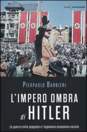 L'impero ombra di Hitler. La guerra civile spagnola e l'egemonia economica nazista - Pierpaolo Barbieri | Thecosgala.com