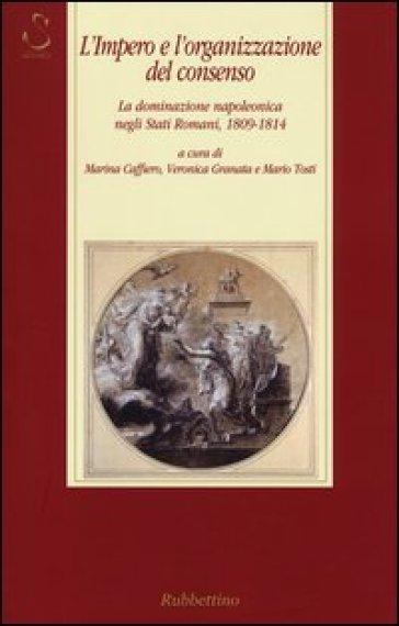 L'impero e l'organizzazione del consenso. La dominazione napoleonica negli Stati romani, 1809-1814 - M. Caffiero |
