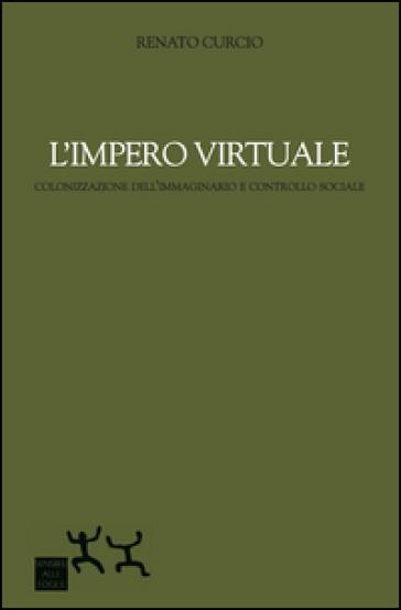 L'impero virtuale. Colonizzazione dell'immaginario e controllo sociale - Renato Curcio |