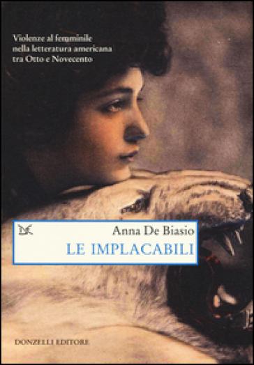 Le implacabili. Violenze al femminile nella letteratura americana tra Otto e Novecento - Anna De Biasio |