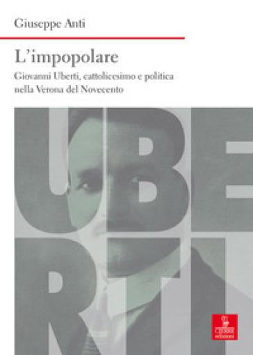L'impopolare. Giovanni Uberti, cattolicesimo e politica nella Verona del Novecento - Giuseppe Anti |