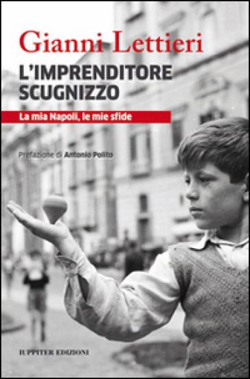 L'imprenditore scugnizzo. La mia Napoli, le mie sfide - Gianni Lettieri | Thecosgala.com