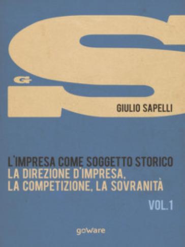L'impresa come soggetto storico. 1: La direzione d'impresa, la competizione, la sovranità - Giulio Sapelli | Rochesterscifianimecon.com