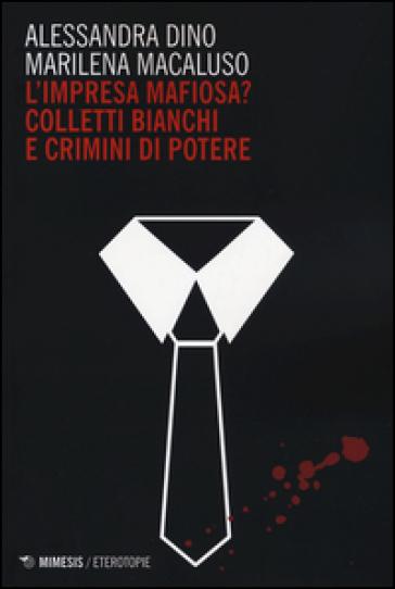 L'impresa mafiosa? Colletti bianchi e crimini di potere - Alessandra Dino  
