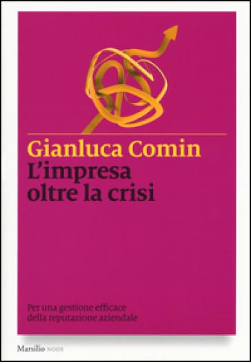 L'impresa oltre la crisi. Per una gestione efficace della reputazione aziendale - Gianluca Comin |