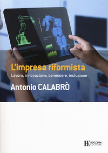 L'impresa riformista. Lavoro, innovazione, benessere, inclusione - Antonio Calabrò | Thecosgala.com