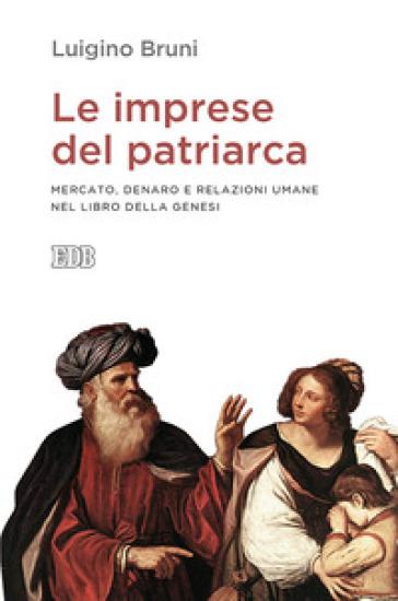 Le imprese del patriarca. Mercato, denaro e relazioni umane nel libro della Genesi - Luigino Bruni |