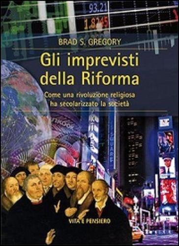 Gli imprevisti della Riforma. Come una rivoluzione religiosa ha secolarizzato la società - Brad S. Gregory | Rochesterscifianimecon.com