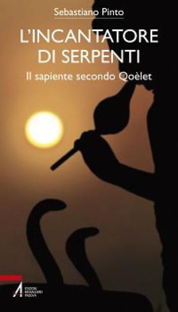L'incantatore di serpenti. Il sapiente secondo Qoèlet - Sebastiano Pinto |