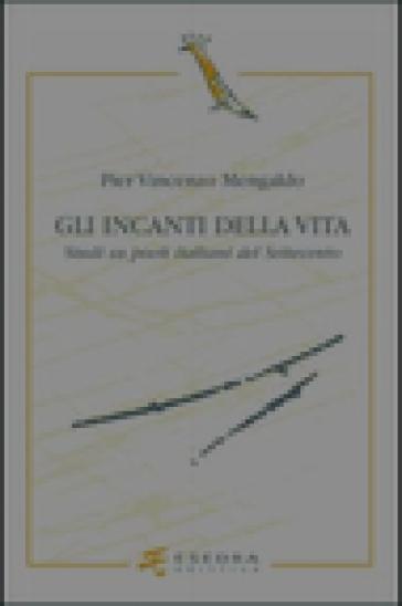 Gli incanti della vita. Studi su poeti italiani del Settecento - Pier Vincenzo Mengaldo  