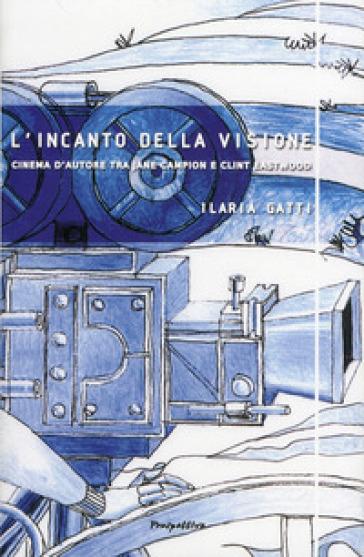 L'incanto della visione. Cinema d'autore tra Jane Campion e Clint Eastwood - Ilaria Gatti |