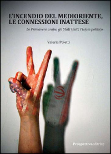 L'incendio del Medioriente, le connessioni inattese. Le primavere arabe, gli Stati Uniti, l'Islam politico - Valeria Poletti |