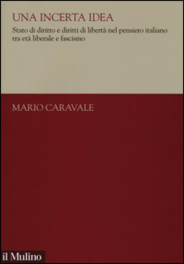 Una incerta idea. Stato di diritto e diritti di libertà nel pensiero italiano tra età liberale e fascismo - Mario Caravale |