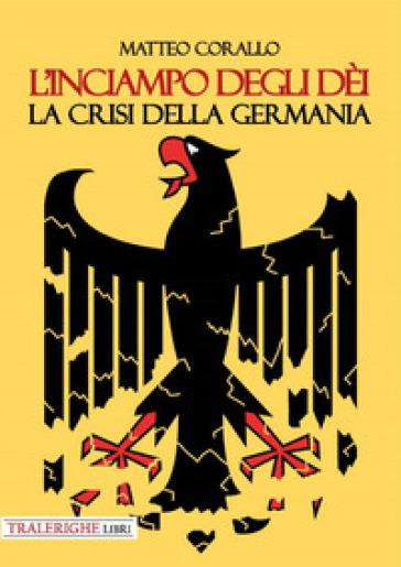 L'inciampo degli dèi. La crisi della Germania - Matteo Corallo | Rochesterscifianimecon.com