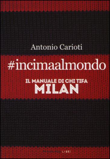 #incimaalmondo. Il manuale di chi tifa Milan - Antonio Carioti | Thecosgala.com