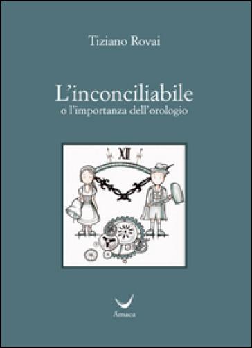 L'incociliabile o l'importanza dell'orologio - Tiziano Rovai   Thecosgala.com