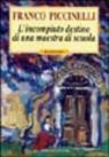 L'incompiuto destino di una maestra di scuola - Franco Piccinelli pdf epub