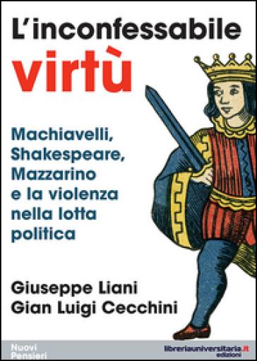 L'inconfessabile virtù. Machiavelli, Shakespeare, Mazzarino e la violenza nella lotta politica - Giuseppe Liani | Ericsfund.org