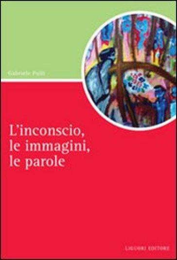 L'inconscio, le immagini, le parole - Gabriele Pulli |
