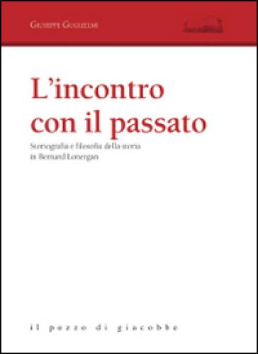 L'incontro con il passato. Storiografia e filosofia della storia in Bernard Lonergan - Giuseppe Guglielmi  