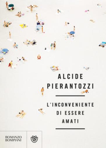 L'inconveniente di essere amati - Alcide Pierantozzi |
