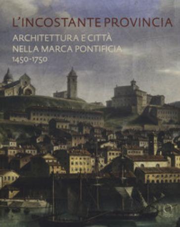 L'incostante provincia. Architettura e città nella marca pontificia 1450-1750 - M. Ricci | Rochesterscifianimecon.com
