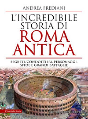 L'incredibile storia di Roma antica. Segreti, condottieri, personaggi, sfide e grandi battaglie - Andrea Frediani |