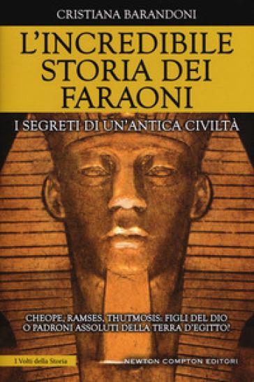 L'incredibile storia dei faraoni. I segreti di un'antica civiltà - Cristiana Barandoni |