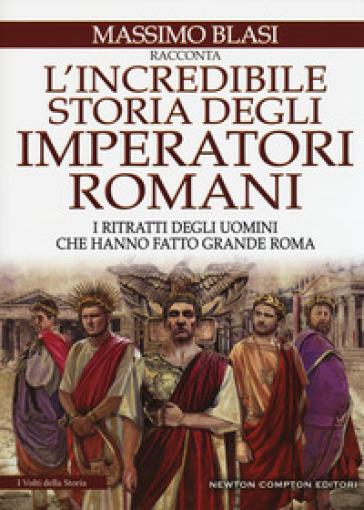 L'incredibile storia degli imperatori romani. I ritratti degli uomini che hanno fatto grande Roma - Massimo Blasi | Thecosgala.com