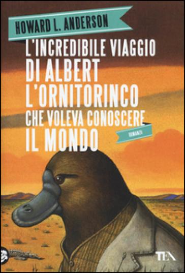 L'incredibile viaggio di Albert l'ornitorinco che voleva conoscere il mondo - Howard L. Anderson |