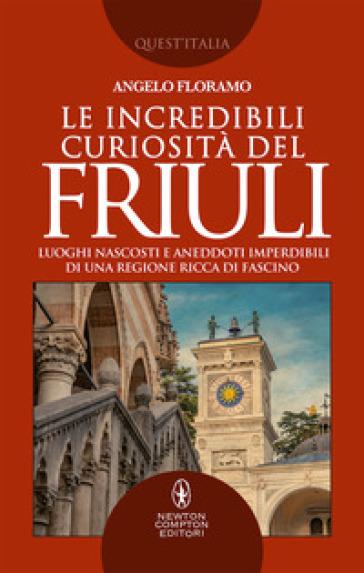 Le incredibili curiosità del Friuli. Luoghi nascosti e aneddoti imperdibili di una regione ricca di fascino - Angelo Floramo  