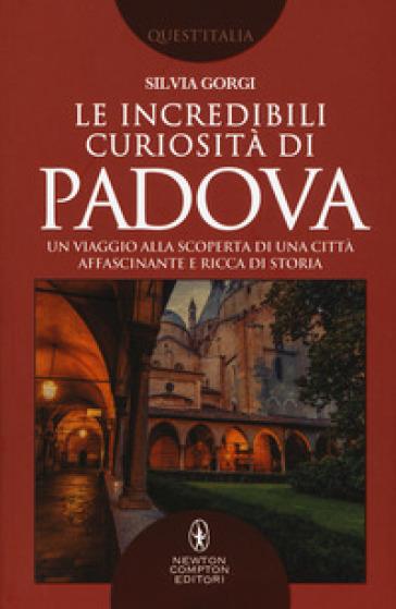 Le incredibili curiosità di Padova. Un viaggio alla scoperta di una città affascinante e ricca di storia - Silvia Gorgi |