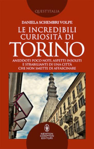 Le incredibili curiosità di Torino. Aneddoti poco noti, aspetti insoliti e strabilianti di una città che non smette di affascinare