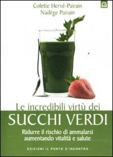 Le incredibili virtù dei succhi verdi. Ridurre il rischio di ammalarsi aumentando vitalità e salute - Nadège Pairain   Rochesterscifianimecon.com