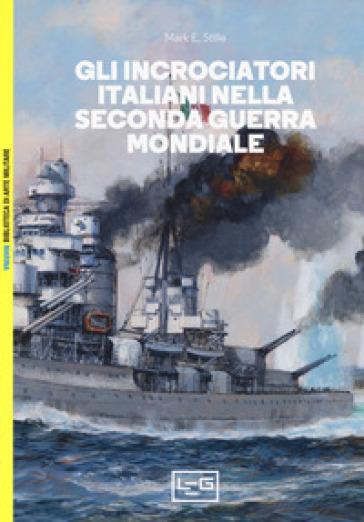 Gli incrociatori italiani nella seconda guerra mondiale - Mark E. Stille | Rochesterscifianimecon.com