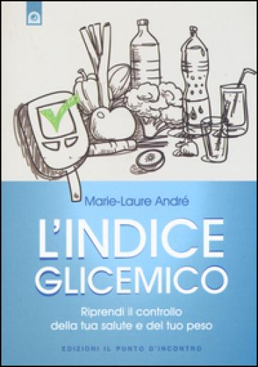 L'indice glicemico. Riprendi il controllo della tua salute e del tuo peso - Marie-laure André | Ericsfund.org