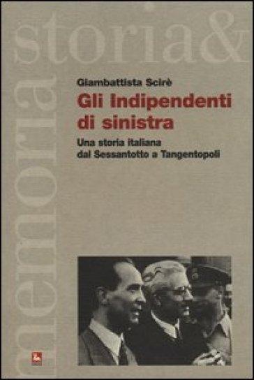 Gli indipendenti di sinistra. Una storia italiana dal Sessantotto a Tangentopoli - Giambattista Scirè |