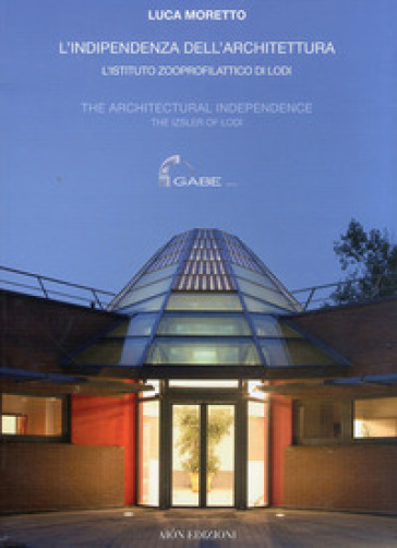 L'indipendenza dell'architettura. L'Istituto zooprofilattico di Lodi-The architectural independence. The Izsler of Lodi - Luca Moretto |