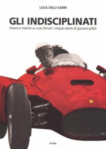 Gli indisciplinati. Vivere e morire su una Ferrari: cinque storie di giovani piloti - Luca Delli Carri |