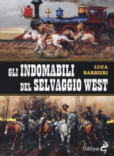 Gli indomabili del selvaggio West - Luca Barbieri |