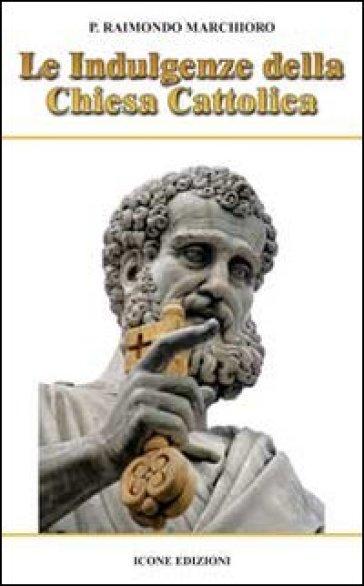 Le indulgenze della Chiesa cattolica - Raimondo Marchioro |