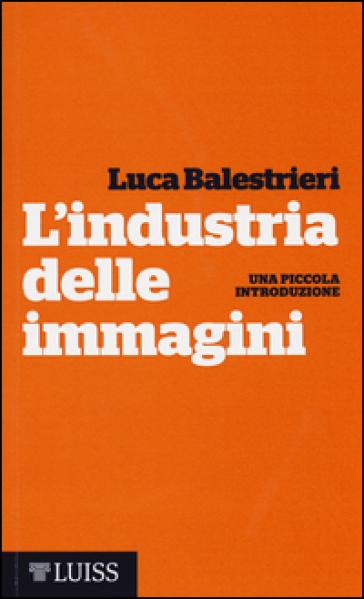 L'industria delle immagini. Una piccola introduzione - Luca Balestrieri |