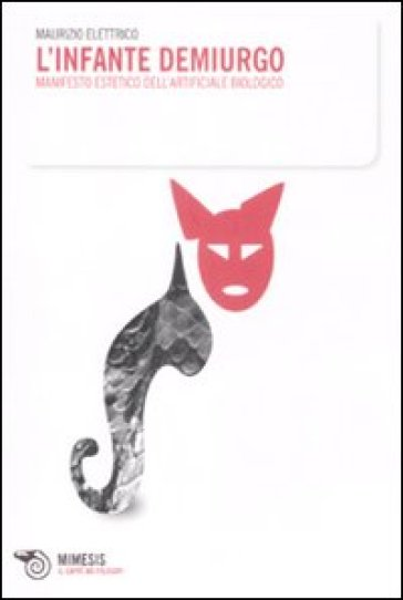 L'infante demiurgo. Manifesto estetico dell'arteficiale biologico - Maurizio Elettrico |