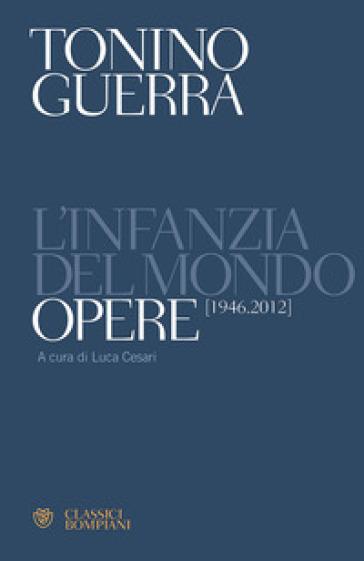 L'infanzia del mondo. Opere (1946-2012) - Tonino Guerra  