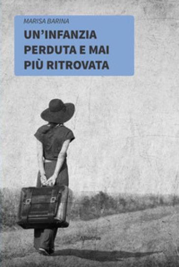 Un'infanzia perduta e mai più ritrovata - Marisa Barina |
